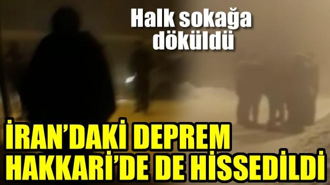 İRAN'DAKİ DEPREM HAKKARİ'DE DE HİSSEDİLDİ