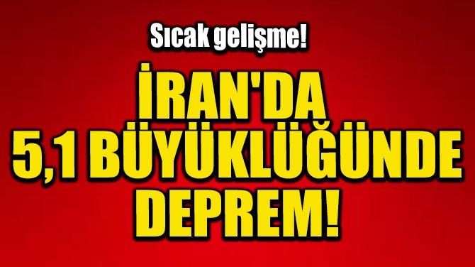 İRAN'DA 5,1 BÜYÜKLÜĞÜNDE DEPREM!