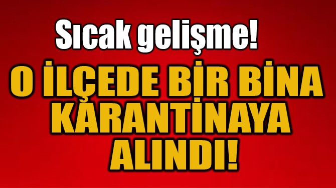 O İLÇEDE BİR BİNA KARANTİNAYA ALINDI!