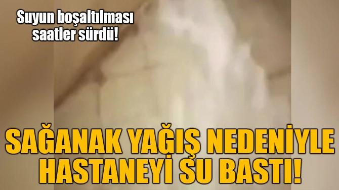 SAĞANAK YAĞIŞ NEDENİYLE HASTANEYİ SU BASTI!