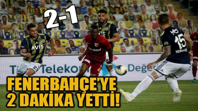 FENERBAHÇE'YE 2 DAKİKA YETTİ!