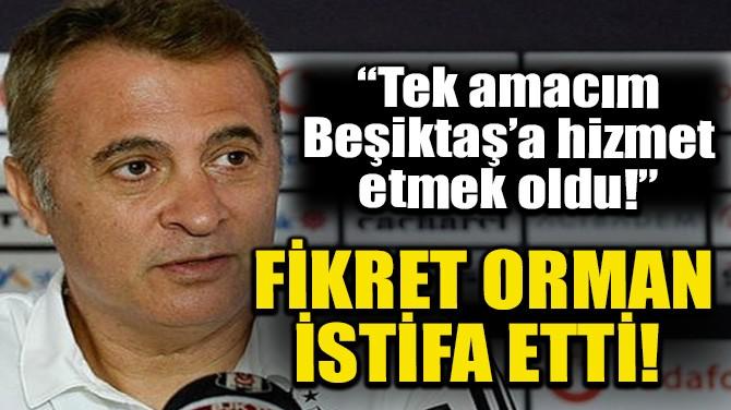 FİKRET ORMAN İSTİFA ETTİ!