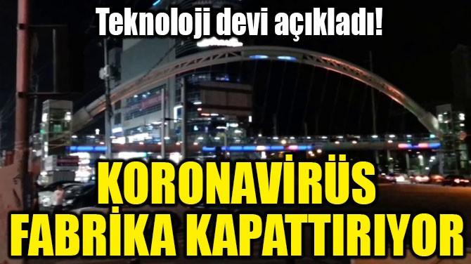 KORONAVİRÜS FABRİKA KAPATTIRIYOR