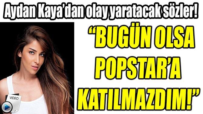 """""""BUGÜN OLSA POPSTAR'A  KATILMAZDIM!"""""""