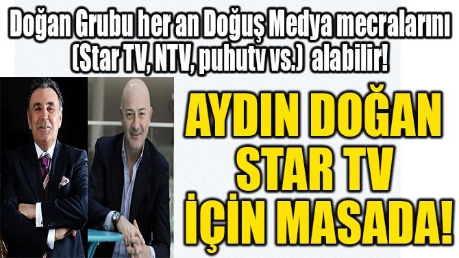 AYDIN DOĞAN STAR TV İÇİN MASADA!