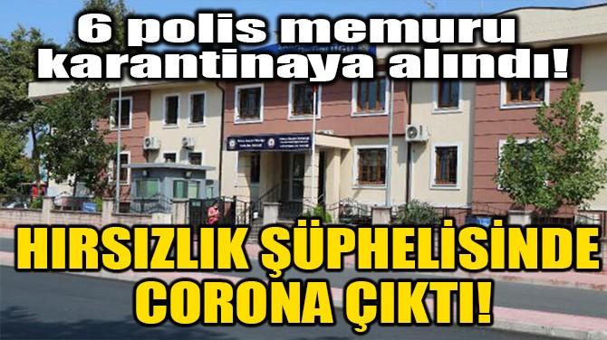 HIRSIZLIK ŞÜPHELİSİNDE CORONA ÇIKTI!