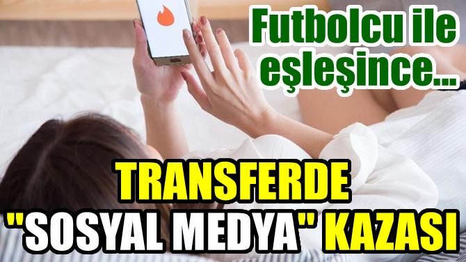 """TRANSFERDE """"SOSYAL MEDYA"""" KAZASI"""