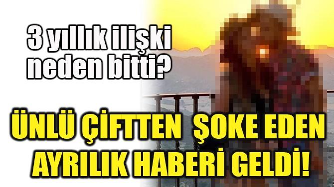 ÜNLÜ ÇİFTTEN ŞOKE EDEN AYRILIK HABERİ GELDİ!