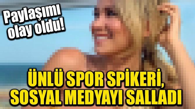 ÜNLÜ SPOR SPİKERİ, SOSYAL MEDYAYI SALLADI