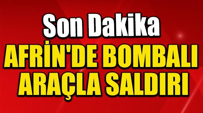 AFRİN'DE BOMBALI ARAÇLA SALDIRI