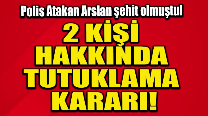 2 KİŞİ HAKKINDA TUTUKLAMA KARARI!