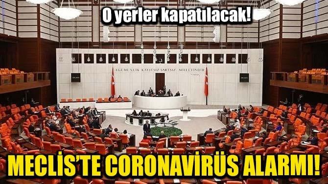 MECLİS'TE CORONAVİRÜS ALARMI! O YERLER KAPATILACAK!