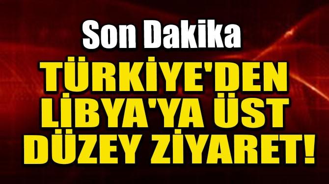 TÜRKİYE'DEN LİBYA'YA ÜST DÜZEY ZİYARET!