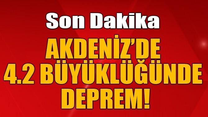 AKDENİZ'DE 4.2 BÜYÜKLÜĞÜNDE DEPREM!