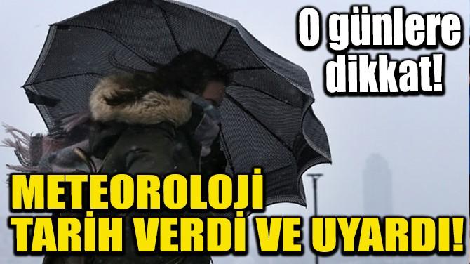 METEOROLOJİ TARİH VERDİ VE UYARDI!