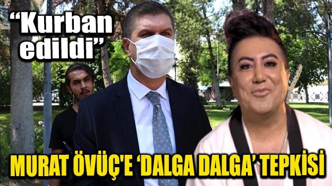 MURAT ÖVÜÇ'E 'DALGA DALGA' TEPKİSİ!