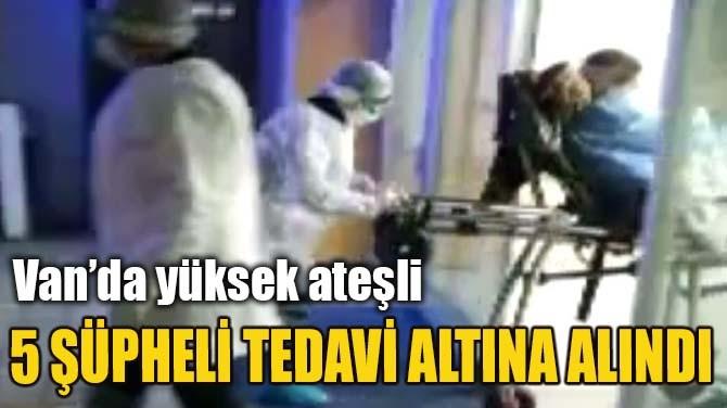 5 ŞÜPHELİ TEDAVİ ALTINA ALINDI