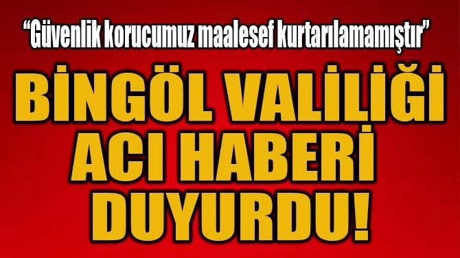 BİNGÖL VALİLİĞİ ACI HABERİ DUYURDU!