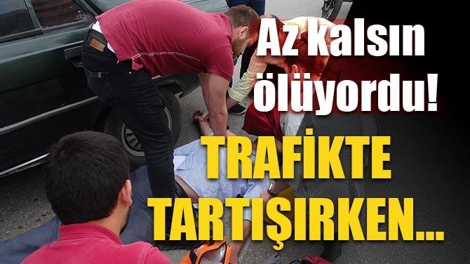 AZ KALSIN ÖLÜYORDU! TRAFİKTE TARTIŞIRKEN...