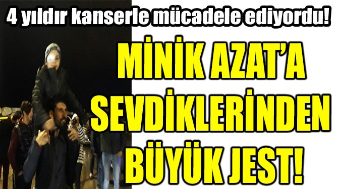 MİNİK AZAT'A SEVDİKLERİNDEN BÜYÜK JEST!