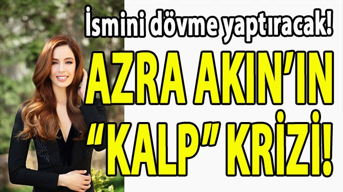 """AZRA AKIN'IN """"KALP"""" KRİZİ!"""