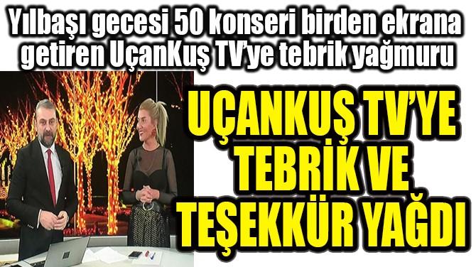 UÇANKUŞ TV'YE  TEBRİK VE  TEŞEKKÜR YAĞDI