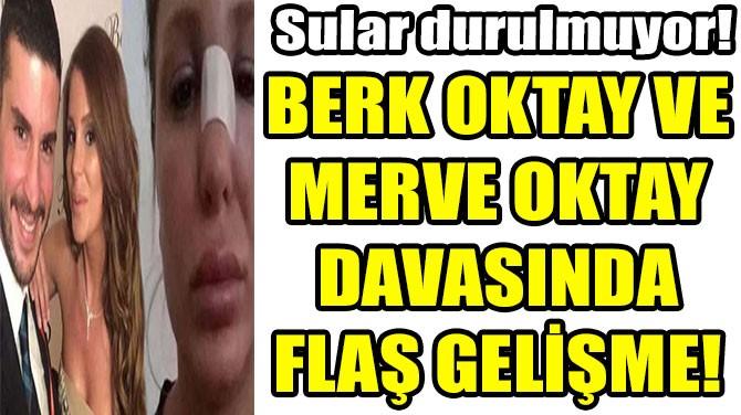 BERK OKTAY VE MERVE OKTAY DAVASINDA FLAŞ GELİŞME!