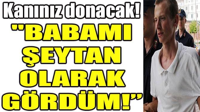 """""""BABAMI ŞEYTAN OLARAK GÖRDÜM!"""""""