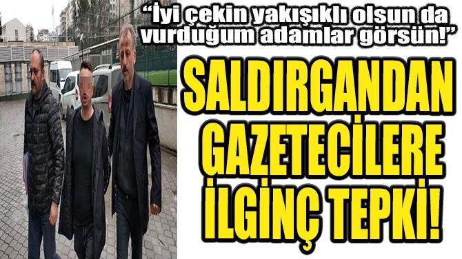 SALDIRGANDAN  GAZETECİLERE İLGİNÇ TEPKİ!