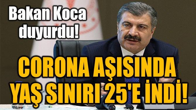 CORONA AŞISINDA  YAŞ SINIRI 25'E İNDİ!
