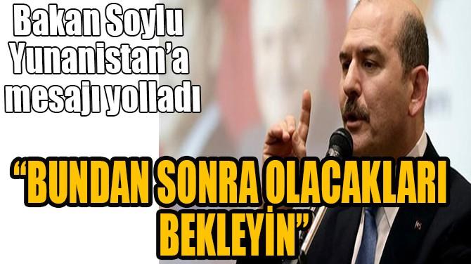 BAKAN SOYLU'DAN YUNANİSTAN'A MESAJ