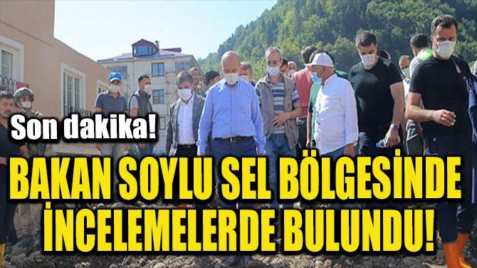 BAKAN SOYLU SEL BÖLGESİNDE İNCELEMELERDE BULUNDU!