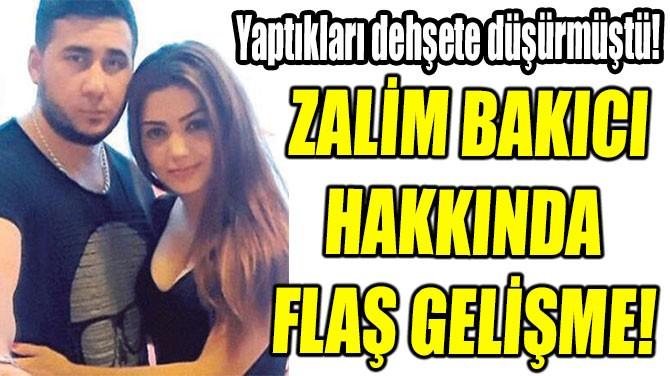 ZALİM BAKICI  HAKKINDA  FLAŞ GELİŞME!