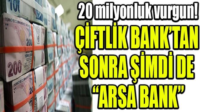 """ÇİFTLİK BANK'TAN SONRA ŞİMDİ DE """"ARSA BANK"""""""