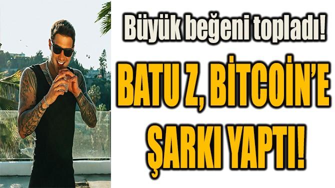 BATU Z, BİTCOİN'E  ŞARKI YAPTI!