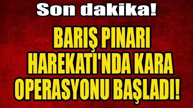BARIŞ PINARI HAREKATI'NDA KARA OPERASYONU BAŞLADI!