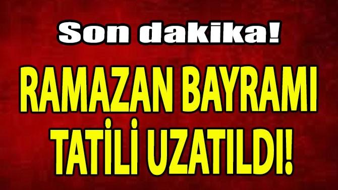 RAMAZAN BAYRAMI TATİLİ UZATILDI!