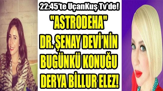 """""""ASTRODEHA"""" DR. ŞENAY DEVİ'NİN BUGÜNKÜ KONUĞU DERYA BİLLUR ELEZ!"""