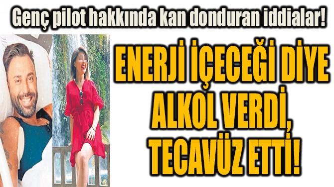 ENERJİ İÇECEĞİ DİYE  ALKOL VERDİ,  TECAVÜZ ETTİ!