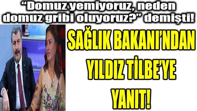 SAĞLIK BAKANI'NDAN  YILDIZ TİLBE'YE  YANIT!