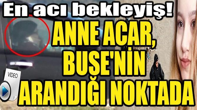 ANNE ACAR, BUSE'NİN ARANDIĞI NOKTADA!