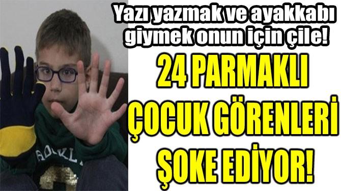 24 PARMAKLI  ÇOCUK GÖRENLERİ  ŞOKE EDİYOR!