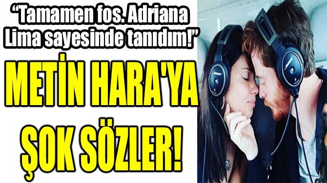 METİN HARA'YA  ŞOK SÖZLER!