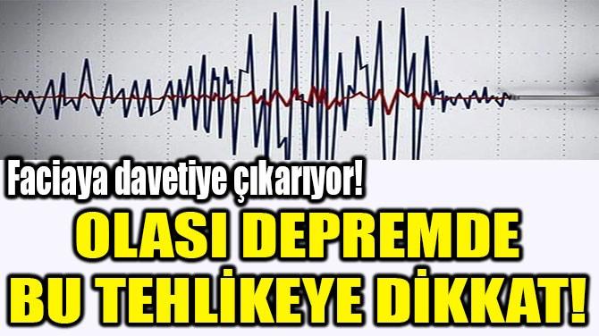 OLASI DEPREMDE BU TEHLİKEYE  DİKKAT!