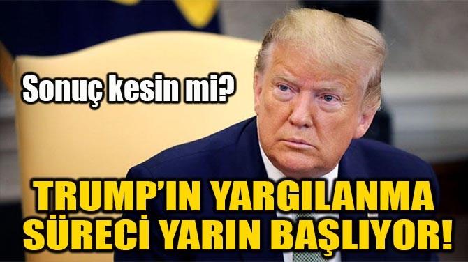 TRUMP'IN YARGILANMA SÜRECİ YARIN BAŞLIYOR!