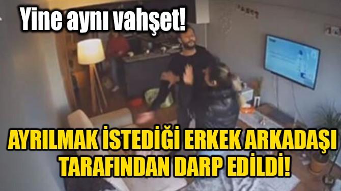 AYRILMAK İSTEDİĞİ ERKEK ARKADAŞI TARAFINDAN DARP EDİLDİ!