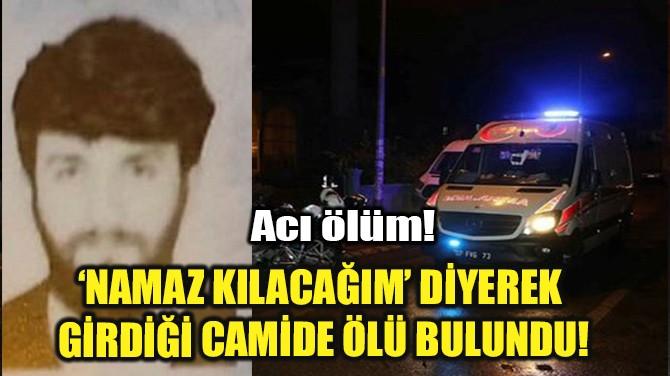 'NAMAZ KILACAĞIM' DİYEREK  GİRDİĞİ CAMİDE ÖLÜ BULUNDU!