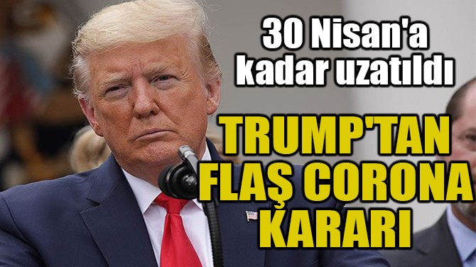 TRUMP'TAN FLAŞ CORONA KARARI