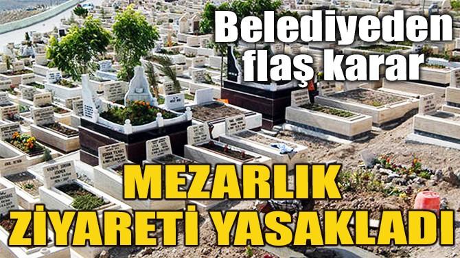 ANKARA'DA MEZARLIKLAR ZİYARETE KAPATILDI