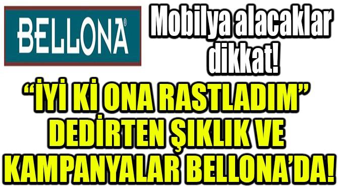 """""""İYİ Kİ ONA RASTLADIM"""" DEDİRTEN ŞIKLIK VE KAMPANYALAR BELLONA'DA"""
